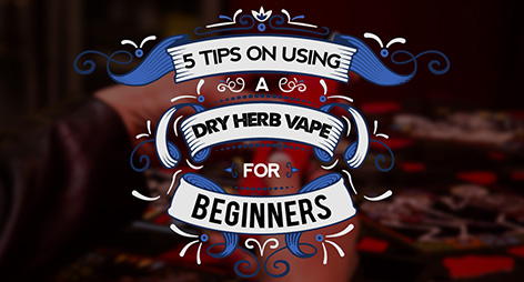 5 Tips on Using a Dry Herb Vape for Beginners