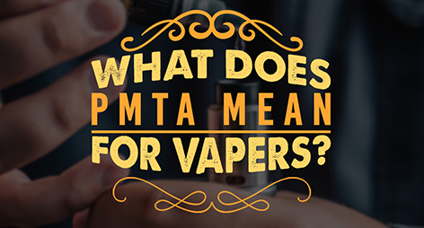 What Does PMTA Mean for Vapers!?