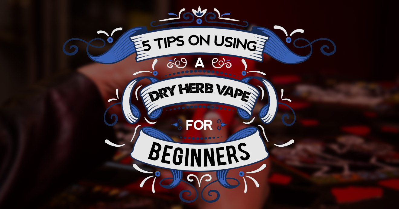 5 tips using dry herb vape for beginners