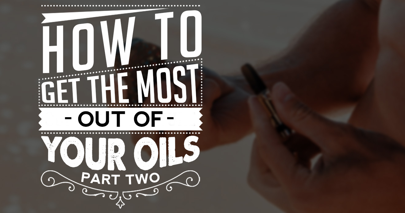 how to get the most out of your oils part two