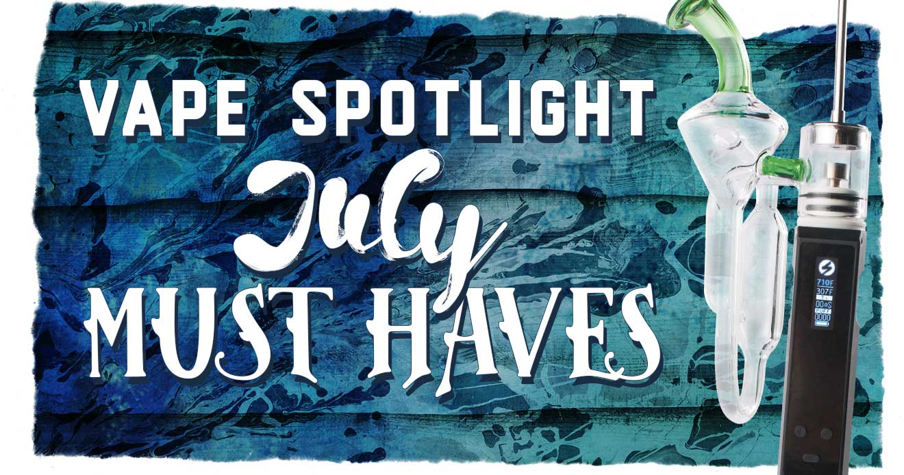 Vape Spotlight- Must Haves for July